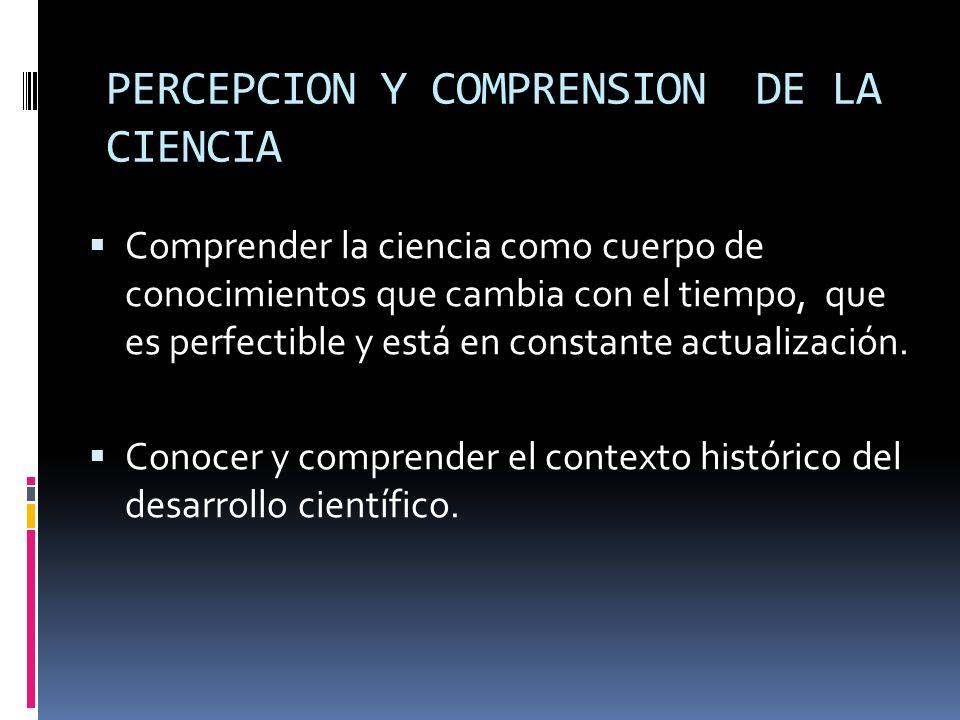PERCEPCION Y COMPRENSION DE LA CIENCIA Comprender la ciencia como cuerpo de conocimientos que cambia con el tiempo, que es perfectible y está en const
