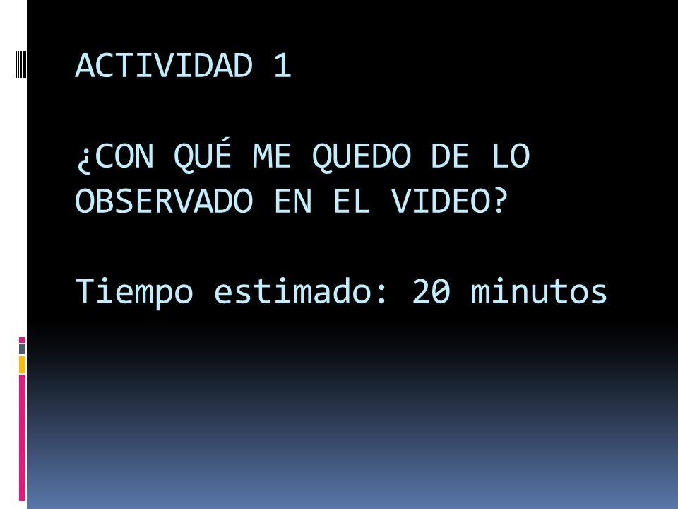 ACTIVIDAD 1 ¿CON QUÉ ME QUEDO DE LO OBSERVADO EN EL VIDEO? Tiempo estimado: 20 minutos