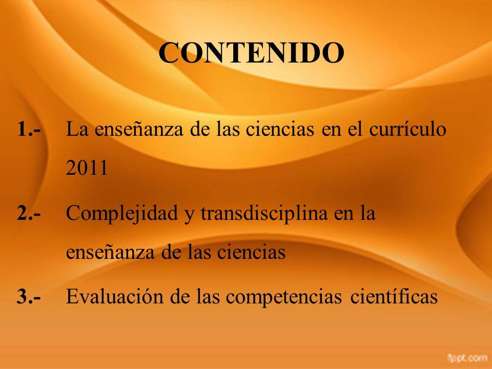 CONTENIDO 1.- La enseñanza de las ciencias en el currículo 2011 2.-Complejidad y transdisciplina en la enseñanza de las ciencias 3.- Evaluación de las