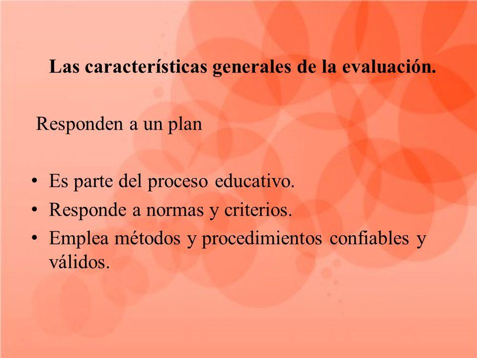 Las características generales de la evaluación. Responden a un plan Es parte del proceso educativo. Responde a normas y criterios. Emplea métodos y pr