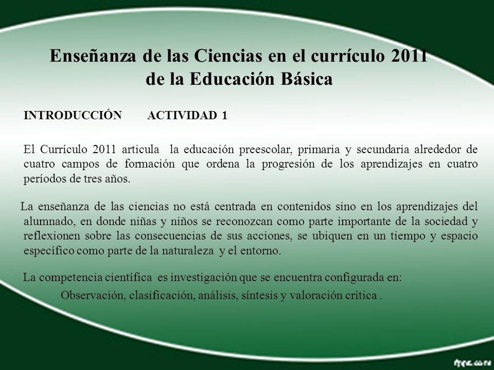Enseñanza de las Ciencias en el currículo 2011 de la Educación Básica INTRODUCCIÓN ACTIVIDAD 1 El Currículo 2011 articula la educación preescolar, pri