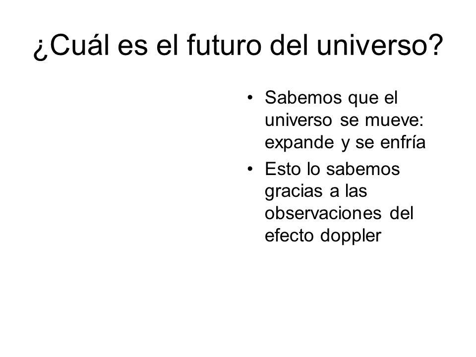 ¿Cuál es el futuro del universo? Sabemos que el universo se mueve: expande y se enfría Esto lo sabemos gracias a las observaciones del efecto doppler