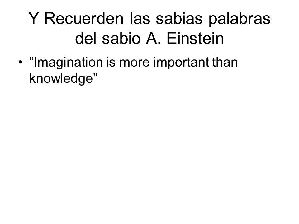 Y Recuerden las sabias palabras del sabio A. Einstein Imagination is more important than knowledge