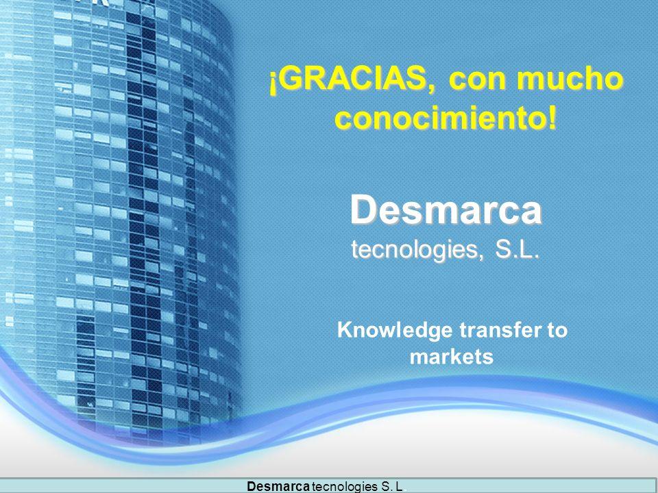 ¡GRACIAS, con mucho conocimiento! Desmarca tecnologies, S.L. Knowledge transfer to markets Desmarca tecnologies S. L.