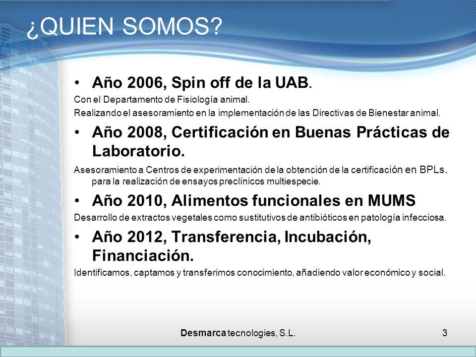 ¿QUIEN SOMOS? Año 2006, Spin off de la UAB. Con el Departamento de Fisiología animal. Realizando el asesoramiento en la implementación de las Directiv