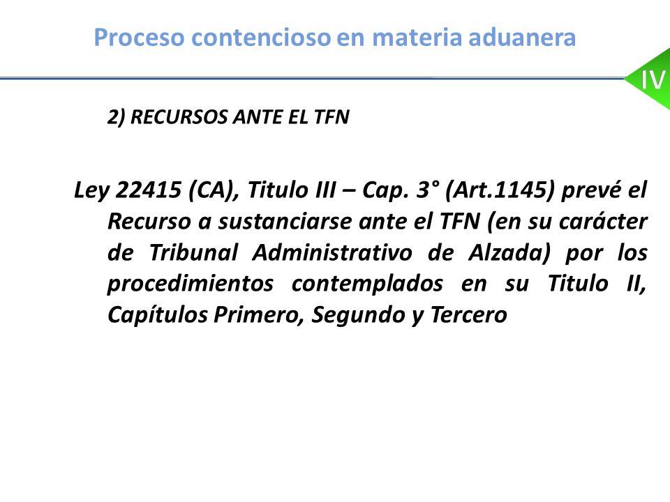 Proceso contencioso en materia aduanera 2) RECURSOS ANTE EL TFN Ley 22415 (CA), Titulo III – Cap. 3° (Art.1145) prevé el Recurso a sustanciarse ante e