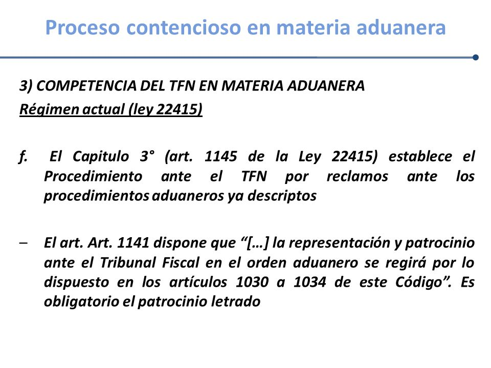 Proceso contencioso en materia aduanera 3) COMPETENCIA DEL TFN EN MATERIA ADUANERA Régimen actual (ley 22415) f. El Capitulo 3° (art. 1145 de la Ley 2
