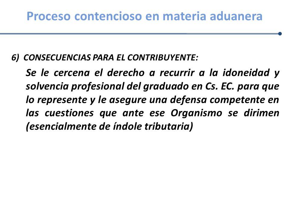 Proceso contencioso en materia aduanera 6) CONSECUENCIAS PARA EL CONTRIBUYENTE: Se le cercena el derecho a recurrir a la idoneidad y solvencia profesi