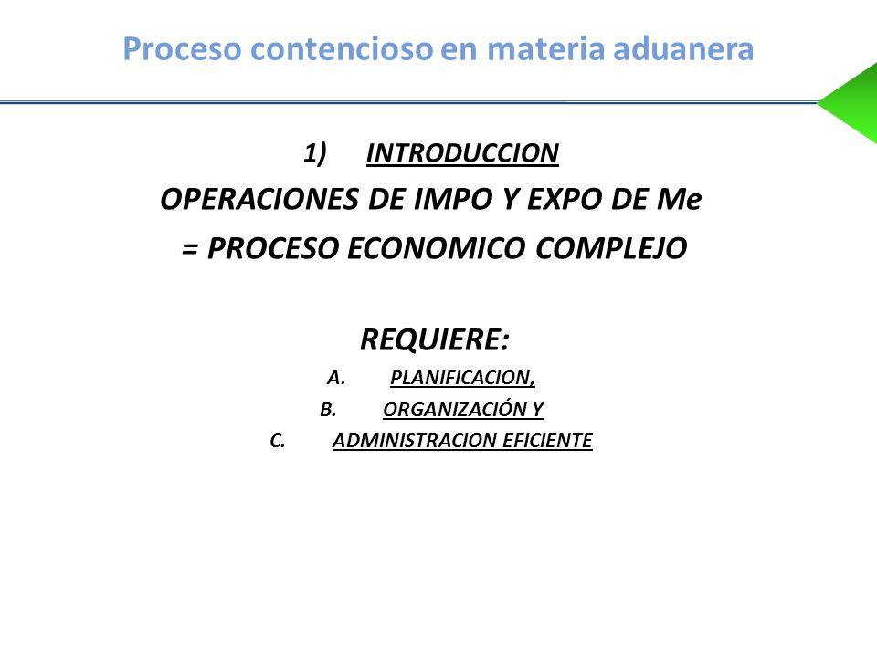 Proceso contencioso en materia aduanera 1)INTRODUCCION OPERACIONES DE IMPO Y EXPO DE Me = PROCESO ECONOMICO COMPLEJO REQUIERE: A.PLANIFICACION, B.ORGA