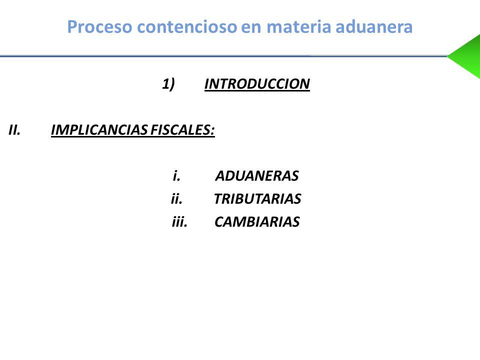 Proceso contencioso en materia aduanera 1)INTRODUCCION II.IMPLICANCIAS FISCALES: i.ADUANERAS ii.TRIBUTARIAS iii.CAMBIARIAS