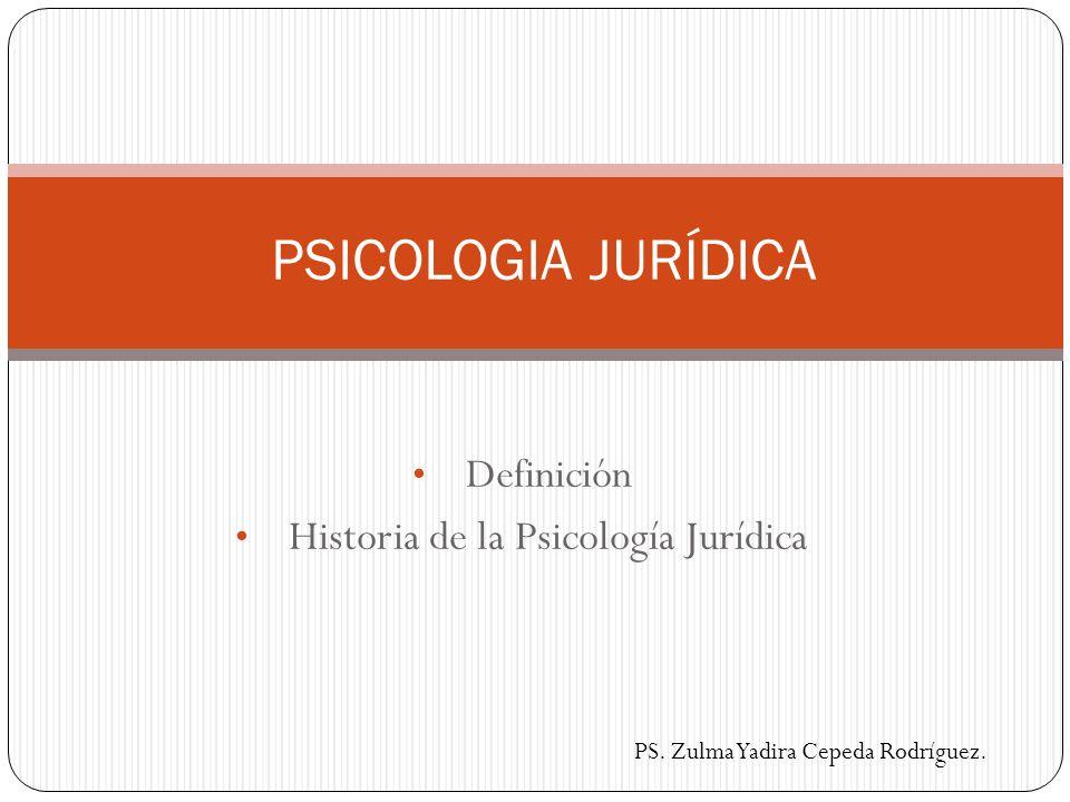 Definición Historia de la Psicología Jurídica PSICOLOGIA JURÍDICA PS. Zulma Yadira Cepeda Rodríguez.