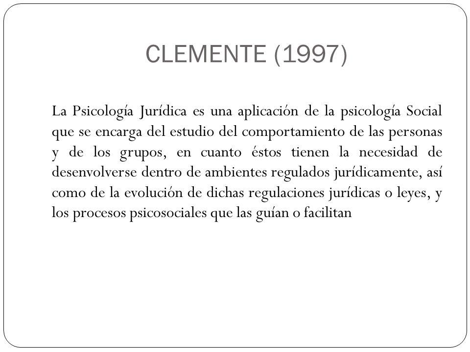 CLEMENTE (1997) La Psicología Jurídica es una aplicación de la psicología Social que se encarga del estudio del comportamiento de las personas y de lo