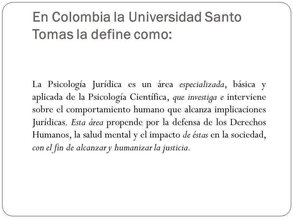 En Colombia la Universidad Santo Tomas la define como: La Psicología Jurídica es un área especializada, básica y aplicada de la Psicología Científica,