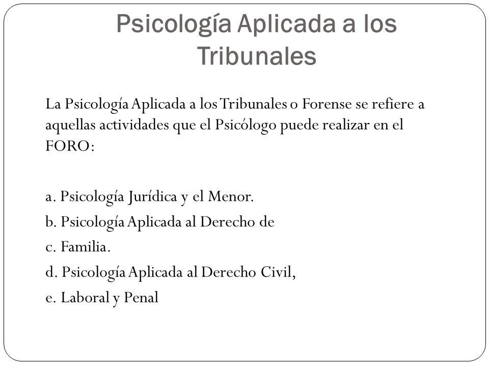 Psicología Aplicada a los Tribunales La Psicología Aplicada a los Tribunales o Forense se refiere a aquellas actividades que el Psicólogo puede realiz