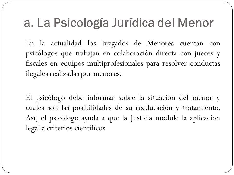 a. La Psicología Jurídica del Menor En la actualidad los Juzgados de Menores cuentan con psicólogos que trabajan en colaboración directa con jueces y