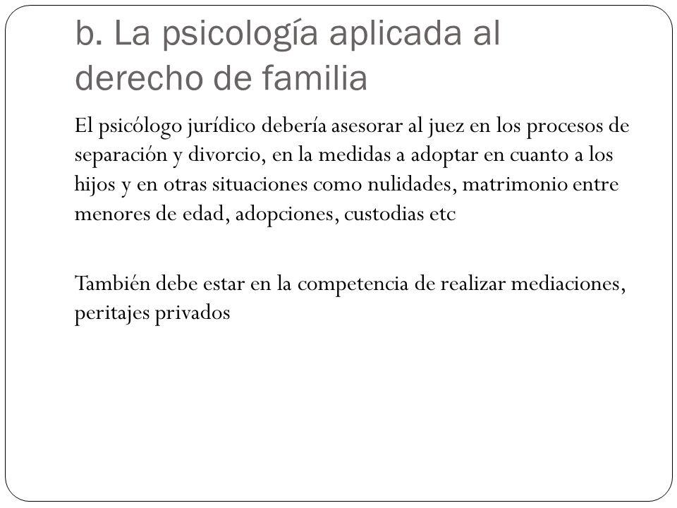b. La psicología aplicada al derecho de familia El psicólogo jurídico debería asesorar al juez en los procesos de separación y divorcio, en la medidas