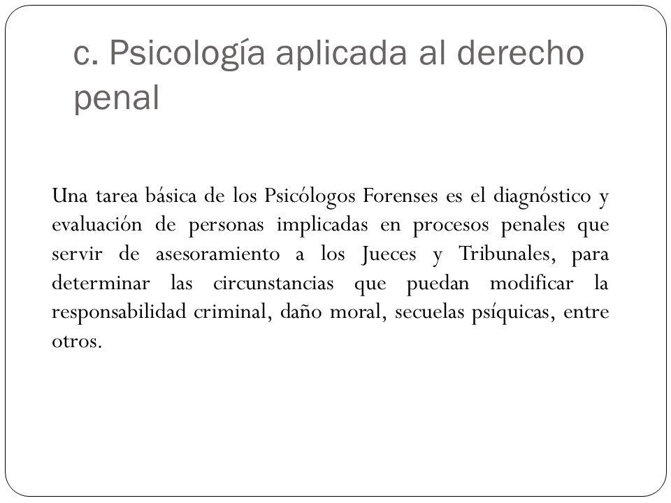 c. Psicología aplicada al derecho penal Una tarea básica de los Psicólogos Forenses es el diagnóstico y evaluación de personas implicadas en procesos