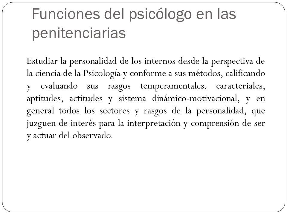 Funciones del psicólogo en las penitenciarias Estudiar la personalidad de los internos desde la perspectiva de la ciencia de la Psicología y conforme