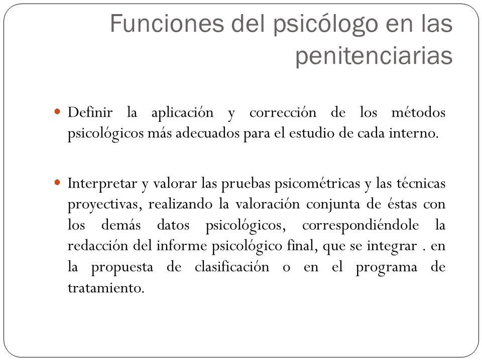 Definir la aplicación y corrección de los métodos psicológicos más adecuados para el estudio de cada interno. Interpretar y valorar las pruebas psicom
