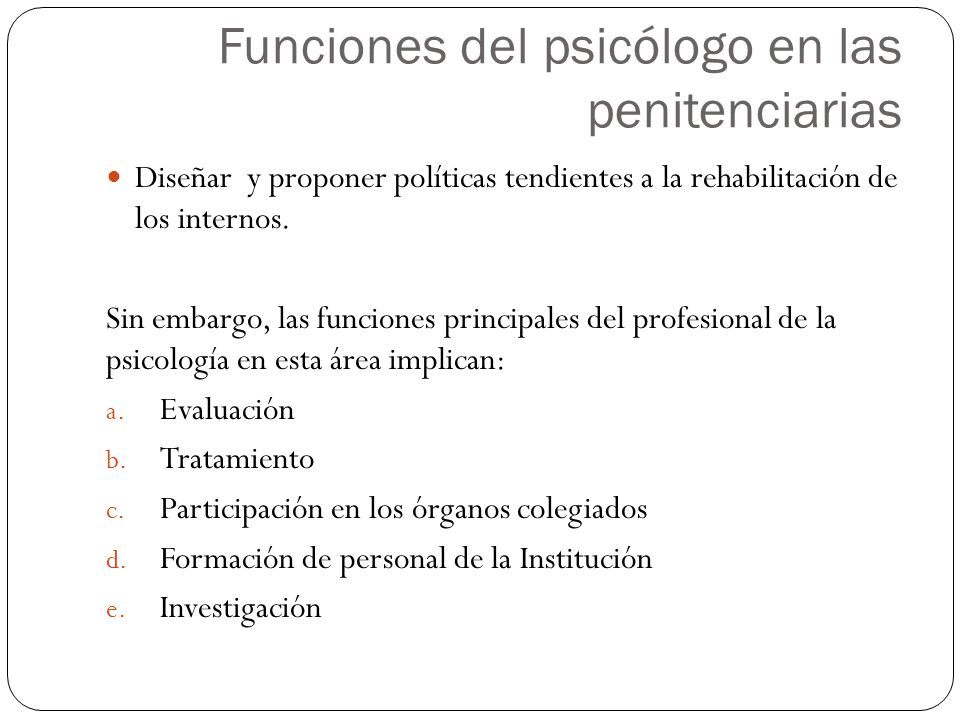 Diseñar y proponer políticas tendientes a la rehabilitación de los internos. Sin embargo, las funciones principales del profesional de la psicología e