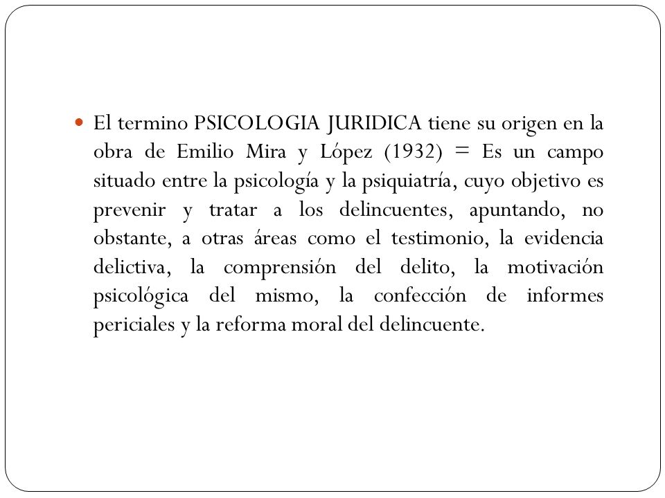 El termino PSICOLOGIA JURIDICA tiene su origen en la obra de Emilio Mira y López (1932) = Es un campo situado entre la psicología y la psiquiatría, cu