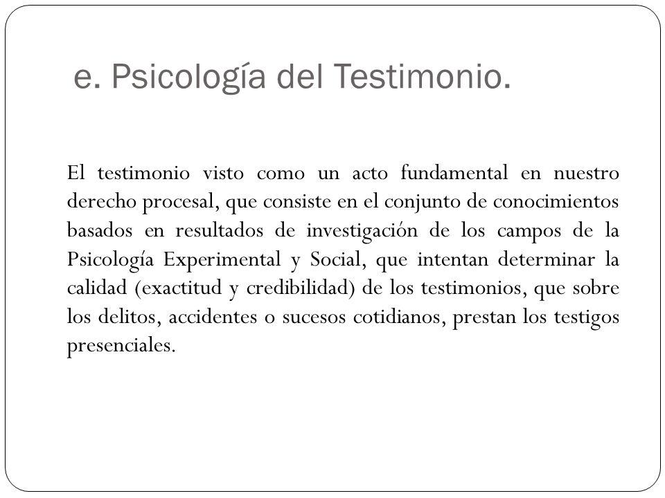 e. Psicología del Testimonio. El testimonio visto como un acto fundamental en nuestro derecho procesal, que consiste en el conjunto de conocimientos b