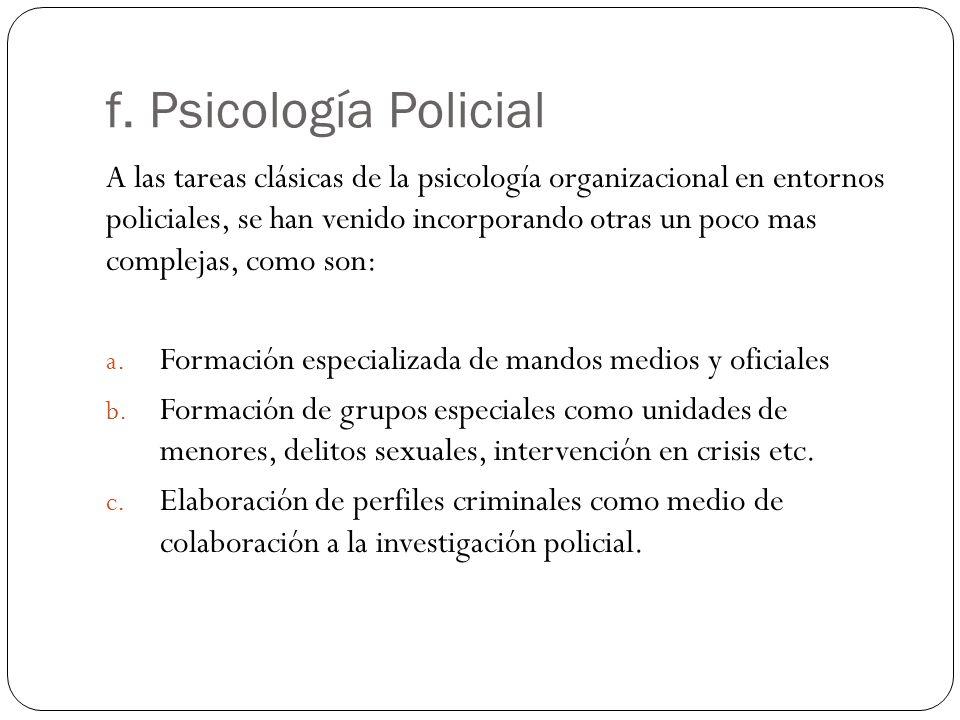 f. Psicología Policial A las tareas clásicas de la psicología organizacional en entornos policiales, se han venido incorporando otras un poco mas comp