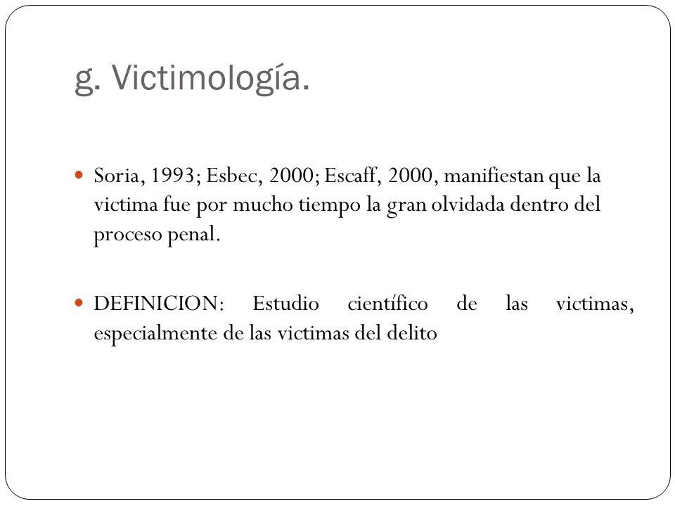 g. Victimología. Soria, 1993; Esbec, 2000; Escaff, 2000, manifiestan que la victima fue por mucho tiempo la gran olvidada dentro del proceso penal. DE