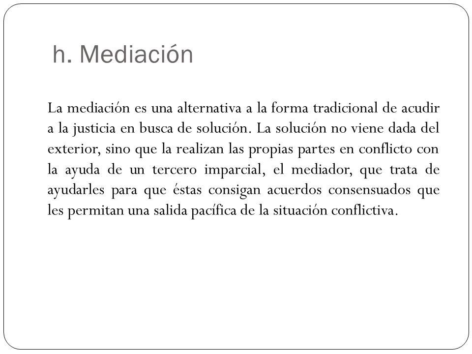 h. Mediación La mediación es una alternativa a la forma tradicional de acudir a la justicia en busca de solución. La solución no viene dada del exteri