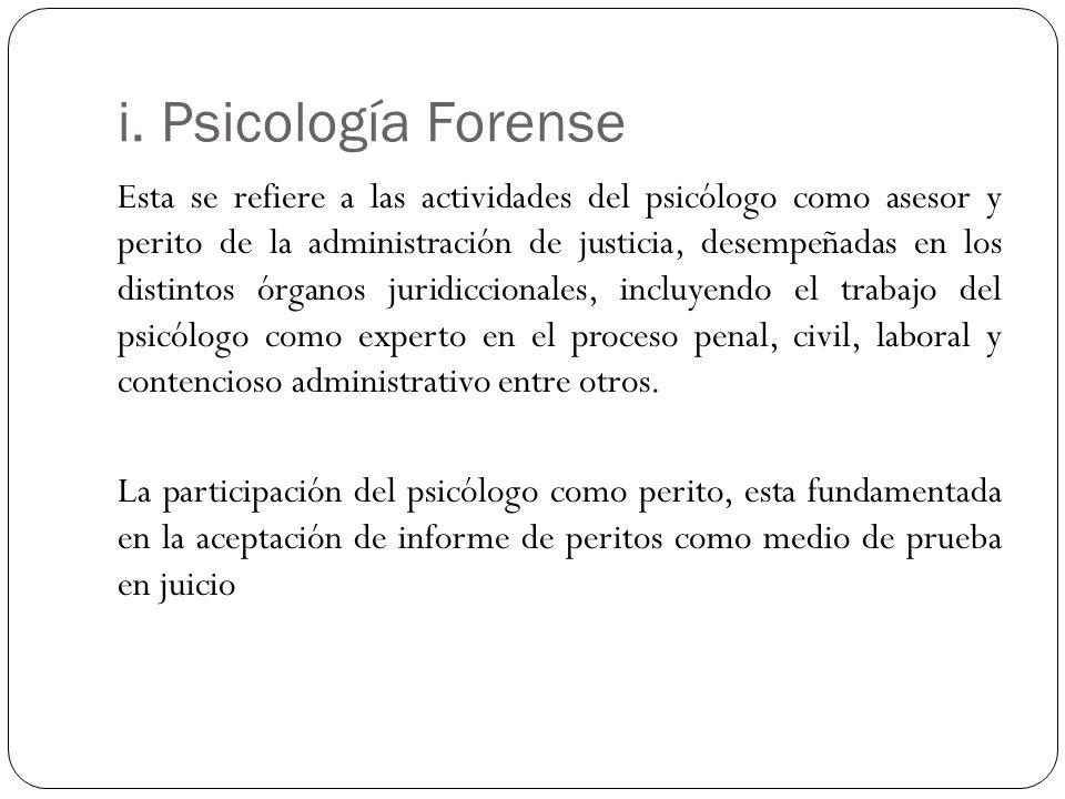 i. Psicología Forense Esta se refiere a las actividades del psicólogo como asesor y perito de la administración de justicia, desempeñadas en los disti