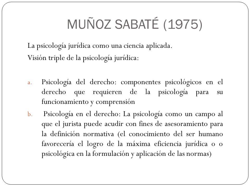 MUÑOZ SABATÉ (1975) La psicología jurídica como una ciencia aplicada. Visión triple de la psicología jurídica: a. Psicología del derecho: componentes