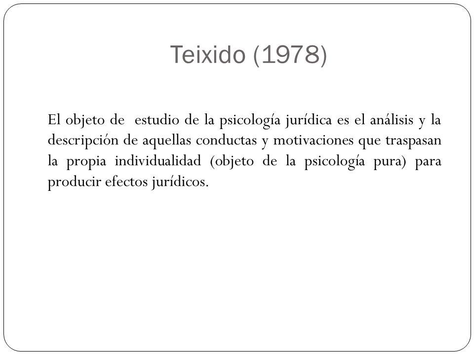 Teixido (1978) El objeto de estudio de la psicología jurídica es el análisis y la descripción de aquellas conductas y motivaciones que traspasan la pr