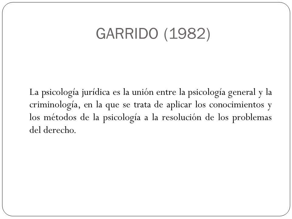 GARRIDO (1982) La psicología jurídica es la unión entre la psicología general y la criminología, en la que se trata de aplicar los conocimientos y los