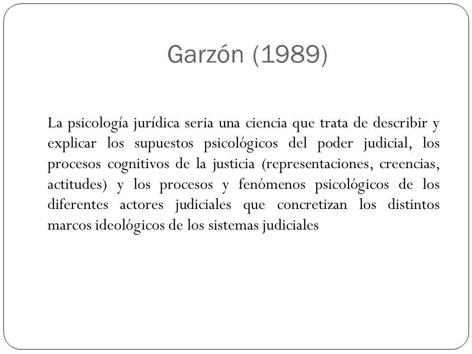 Garzón (1989) La psicología jurídica seria una ciencia que trata de describir y explicar los supuestos psicológicos del poder judicial, los procesos c