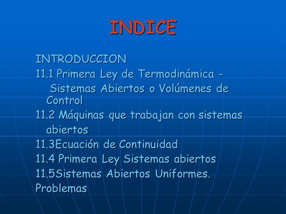 INDICE INTRODUCCION 11.1 Primera Ley de Termodinámica - Sistemas Abiertos o Volúmenes de Control Sistemas Abiertos o Volúmenes de Control 11.2 Máquina