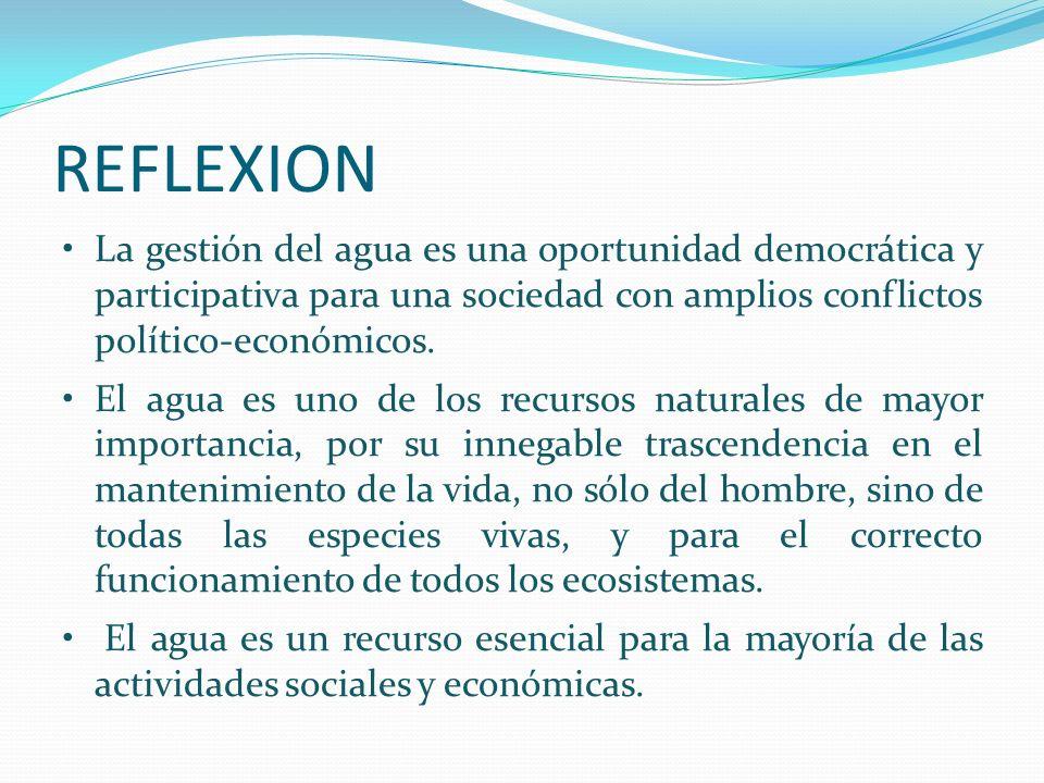 REFLEXION La gestión del agua es una oportunidad democrática y participativa para una sociedad con amplios conflictos político-económicos. El agua es