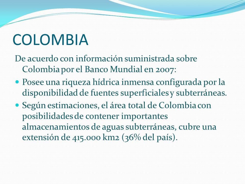 COLOMBIA De acuerdo con información suministrada sobre Colombia por el Banco Mundial en 2007: Cuenta con una dotación promedio de 2100 Km³ de agua fresca lo que se traduce en 50.000 m³ por año por habitante.