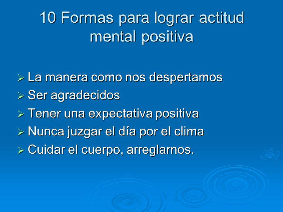 10 Formas para lograr actitud mental positiva La manera como nos despertamos La manera como nos despertamos Ser agradecidos Ser agradecidos Tener una