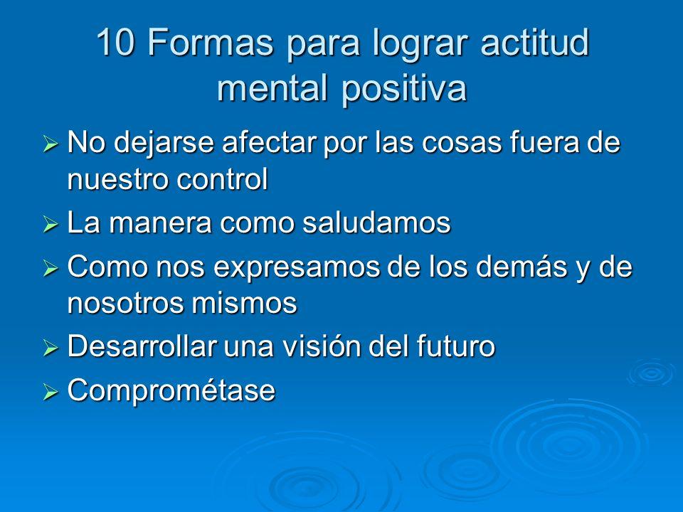 10 Formas para lograr actitud mental positiva No dejarse afectar por las cosas fuera de nuestro control No dejarse afectar por las cosas fuera de nues