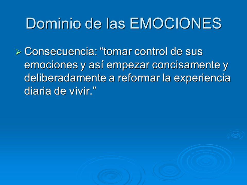 Dominio de las EMOCIONES Consecuencia: tomar control de sus emociones y así empezar concisamente y deliberadamente a reformar la experiencia diaria de