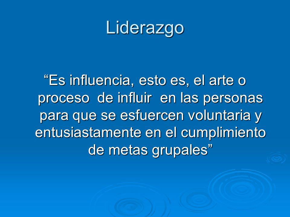 Liderazgo Es influencia, esto es, el arte o proceso de influir en las personas para que se esfuercen voluntaria y entusiastamente en el cumplimiento d