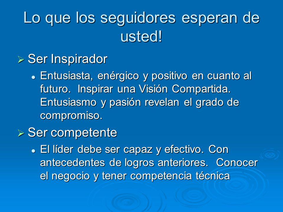 Lo que los seguidores esperan de usted! Ser Inspirador Ser Inspirador Entusiasta, enérgico y positivo en cuanto al futuro. Inspirar una Visión Compart