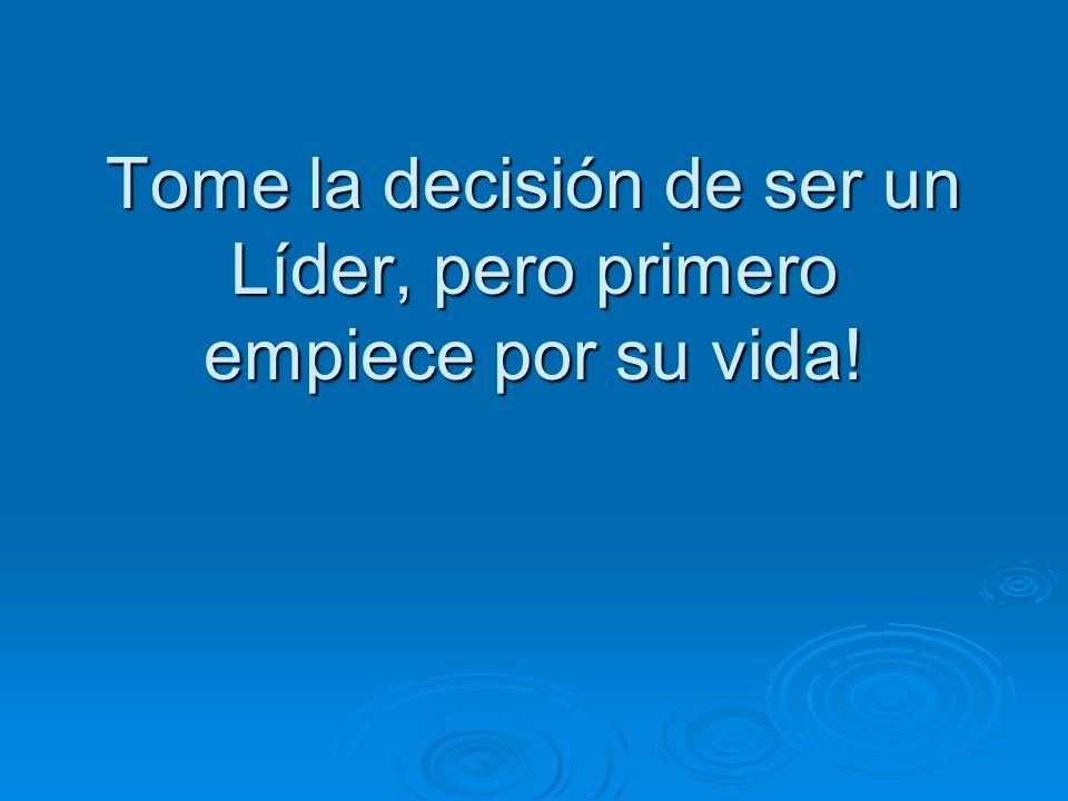 Tome la decisión de ser un Líder, pero primero empiece por su vida!