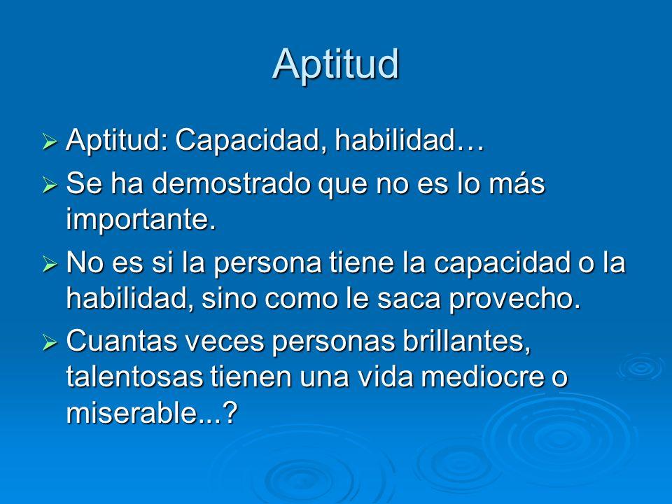 Aptitud Aptitud: Capacidad, habilidad… Aptitud: Capacidad, habilidad… Se ha demostrado que no es lo más importante. Se ha demostrado que no es lo más