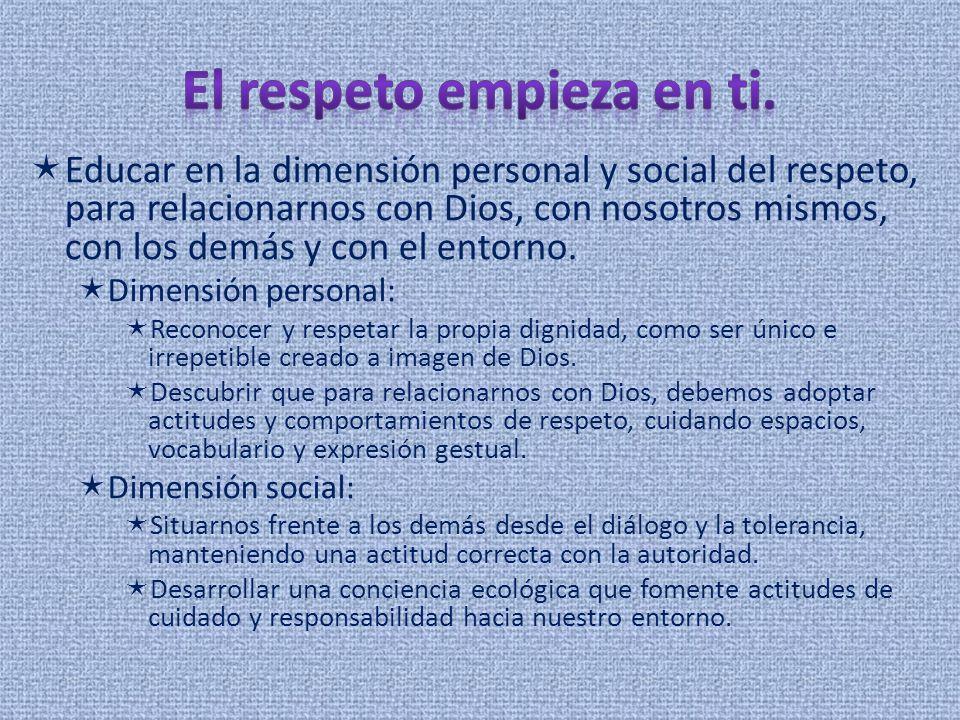Educar en la dimensión personal y social del respeto, para relacionarnos con Dios, con nosotros mismos, con los demás y con el entorno. Dimensión pers