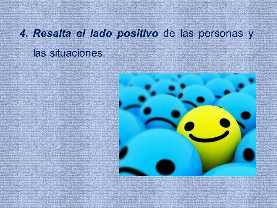4. Resalta el lado positivo de las personas y las situaciones.