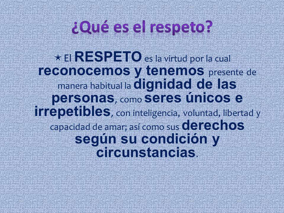 El RESPETO es la virtud por la cual reconocemos y tenemos presente de manera habitual la dignidad de las personas, como seres únicos e irrepetibles, c