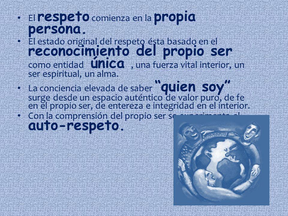 El respeto comienza en la propia persona. El estado original del respeto ésta basado en el reconocimiento del propio ser como entidad única, una fuerz