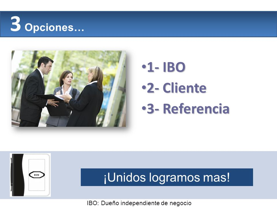 The Company 3 Opciones… 1- IBO 1- IBO 2- Cliente 2- Cliente 3- Referencia 3- Referencia ¡Unidos logramos mas! IBO: Dueño independiente de negocio