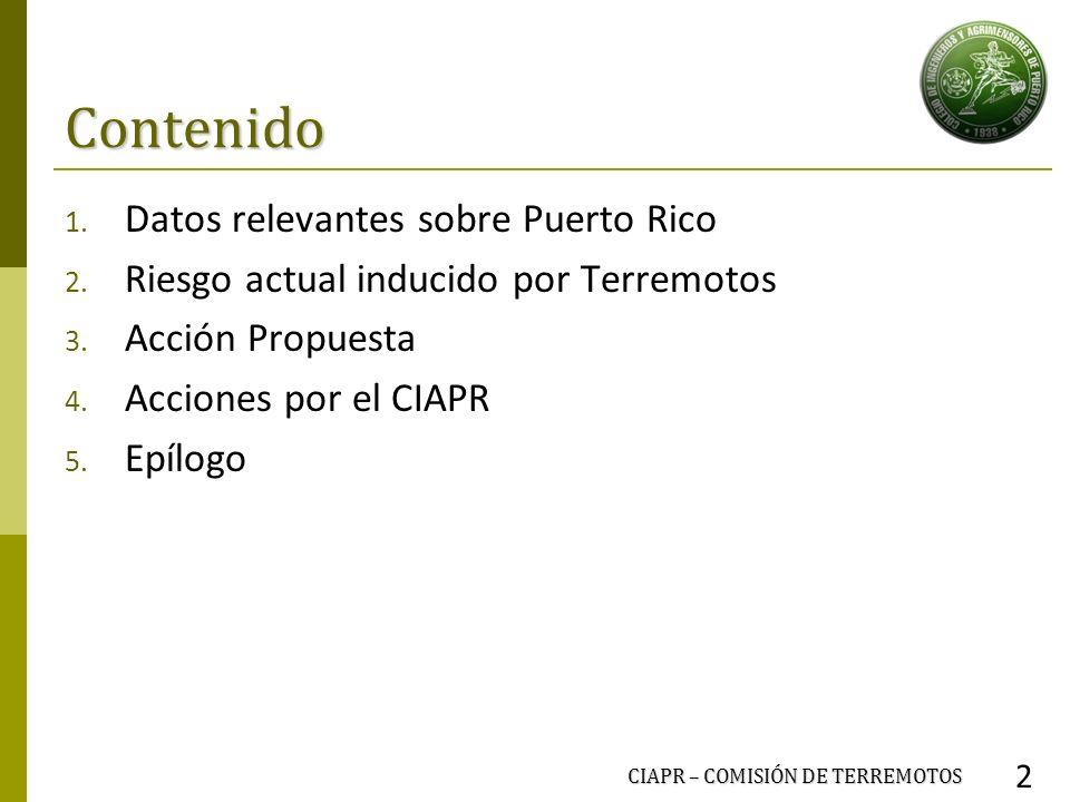 Contenido 1. Datos relevantes sobre Puerto Rico 2. Riesgo actual inducido por Terremotos 3. Acción Propuesta 4. Acciones por el CIAPR 5. Epílogo CIAPR